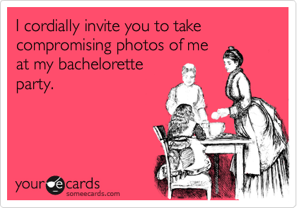 I Cordially Invite You To Take Compromising Photos Of Me At My Bachelorette Party