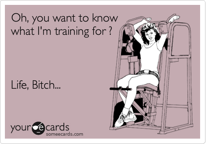 Oh, you want to know what I'm training for ?    Life, Bitch...
