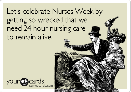 Let's celebrate Nurses Week by getting so wrecked that we need 24 hour nursing care to remain alive.