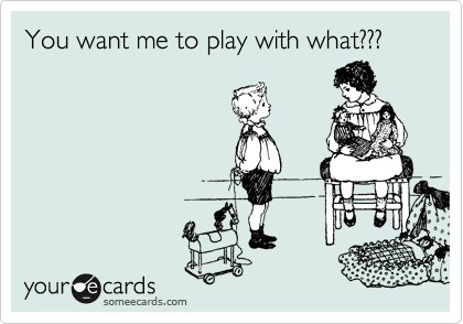 You want me to play with what???