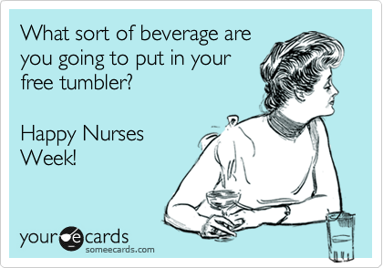 What sort of beverage are you going to put in your free tumbler?   Happy Nurses Week!