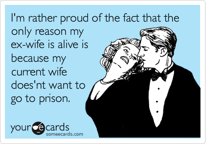 I'm rather proud of the fact that the only reason my ex-wife is alive is because my current wife does'nt want to go to prison.