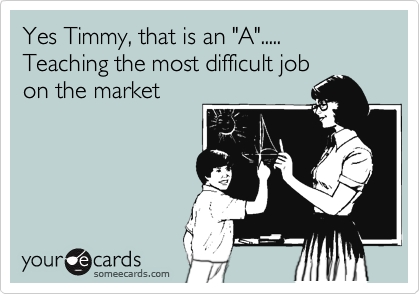 "Yes Timmy, that is an ""A"".....  Teaching the most difficult job on the market"