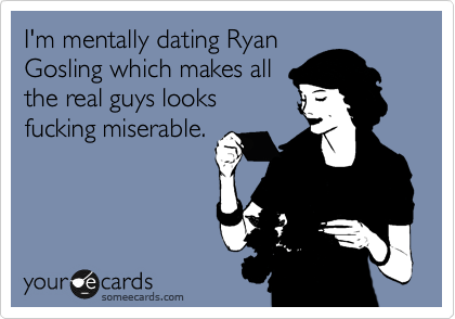 I'm mentally dating Ryan Gosling which makes all the real guys looks fucking miserable.