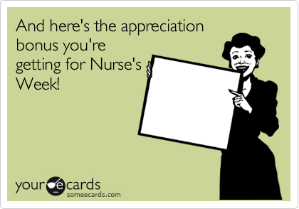 And here's the appreciation bonus you're getting for Nurse's Week!