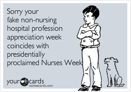 Sorry your fake non-nursing hospital profession appreciation week coincides with presidentially proclaimed Nurses Week