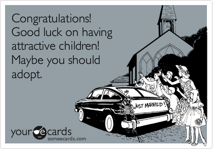 Congratulations!  Good luck on having attractive children!  Maybe you should adopt.