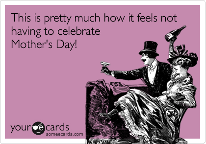 This is pretty much how it feels not having to celebrate  Mother's Day!
