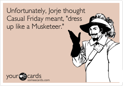 "Unfortunately, Jorje thought Casual Friday meant, ""dress up like a Musketeer."""