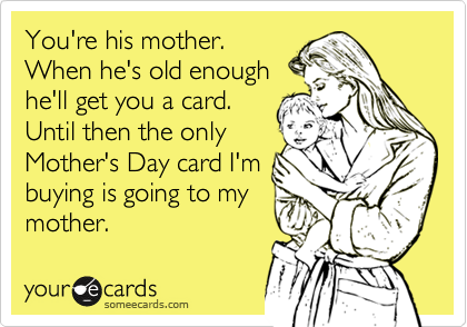 You're his mother.  When he's old enough he'll get you a card. Until then the only Mother's Day card I'm buying is going to my mother.