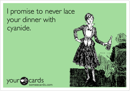 I promise to never lace your dinner with cyanide.