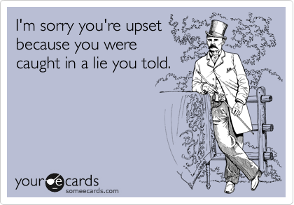 I'm sorry you're upset because you were caught in a lie you told.
