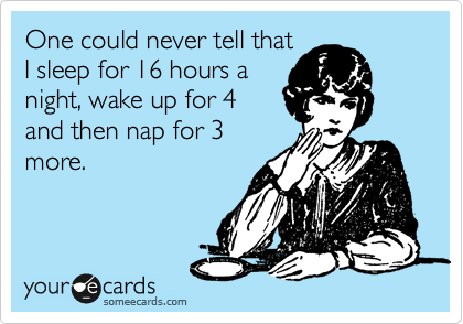 One could never tell that I sleep for 16 hours a night, wake up for 4 and then nap for 3 more.