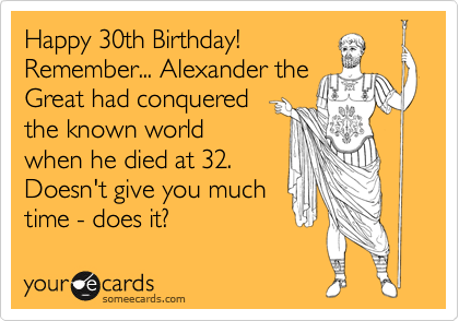 Happy 30th Birthday Remember Alexander The Great Had Conquered Known World