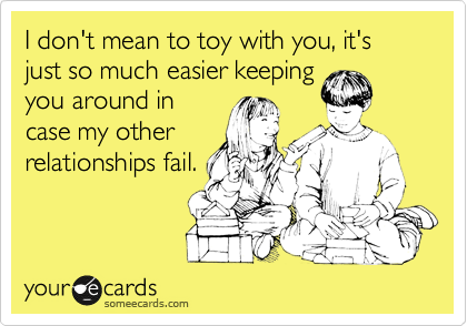 I don't mean to toy with you, it's just so much easier keeping you around in case my other relationships fail.