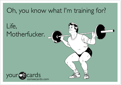 Oh, you know what I'm training for?  Life, Motherfucker.