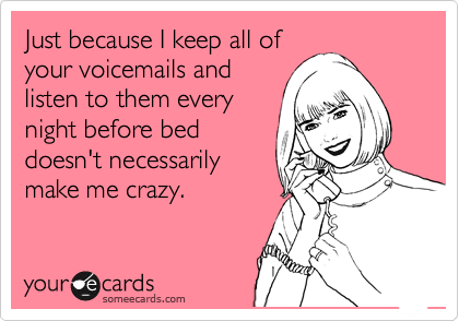Just because I keep all of your voicemails and listen to them every night before bed doesn't necessarily make me crazy.