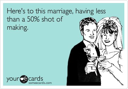 Here's to this marriage, having less than a 50% shot of making.