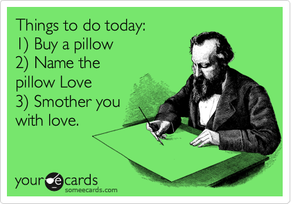 Things to do today: 1%29 Buy a pillow 2%29 Name the pillow Love 3%29 Smother you with love.