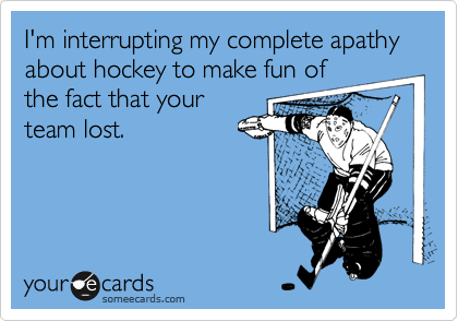 I'm interrupting my complete apathy about hockey to make fun of the fact that your team lost.