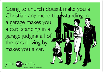 Going to church doesnt make you a Christian any more than standing in a garage makes you a car;  standing in a garage judging all of the cars driving by makes you a car.