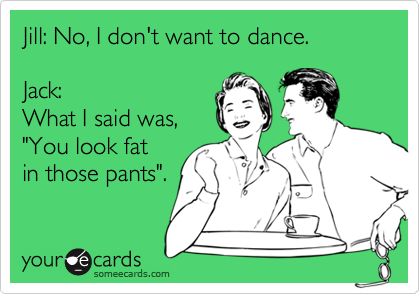 """Jill: No, I don't want to dance.  Jack:  What I said was,  """"You look fat in those pants""""."""