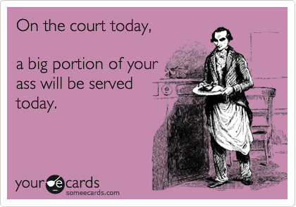 On the court today,  a big portion of your ass will be served today.