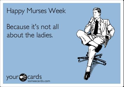 Happy Murses Week Because it's not all about the ladies. | Nurses Week Ecard