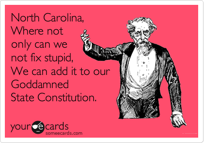 North Carolina, Where not only can we not fix stupid, We can add it to our Goddamned  State Constitution.