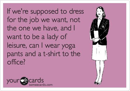 If we're supposed to dress for the job we want, not the one we have, and I want to be a lady of leisure, can I wear yoga pants and a t-shirt to the office?