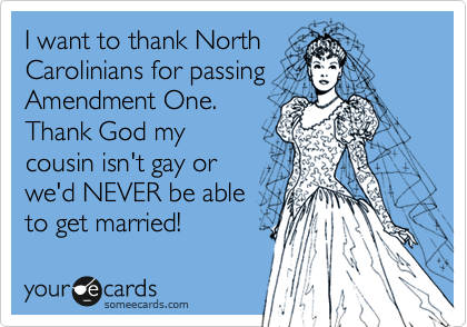 I want to thank North Carolinians for passing Amendment One.   Thank God my cousin isn't gay or we'd NEVER be able  to get married!