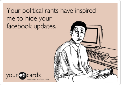 1336532462359_793827 your political rants have inspired me to hide your facebook,Political Posts Meme