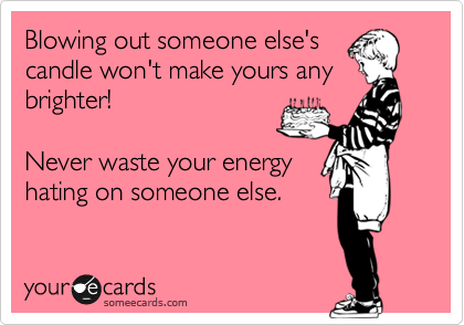 Blowing out someone else's candle won't make yours any brighter!  Never waste your energy hating on someone else.