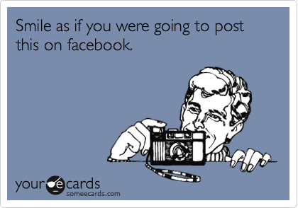 Smile as if you were going to post this on facebook.