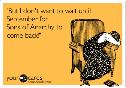 """But I don't want to wait until September for  Sons of Anarchy to come back!"""