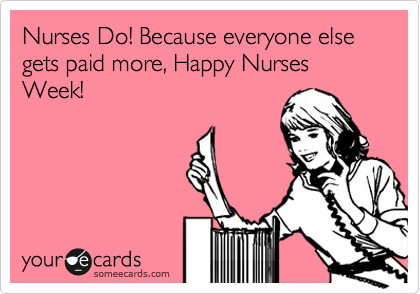 Nurses Do! Because everyone else gets paid more, Happy Nurses Week!