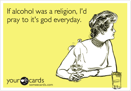 If alcohol was a religion, I'd pray to it's god everyday.