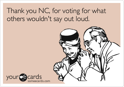 Thank you NC, for voting for what others wouldn't say out loud.