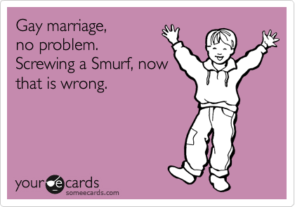Gay marriage, no problem. Screwing a Smurf, now that is wrong.