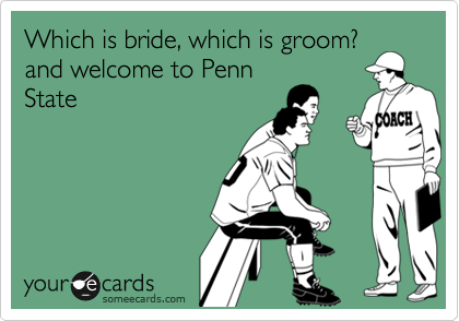 Which is bride, which is groom? and welcome to Penn State