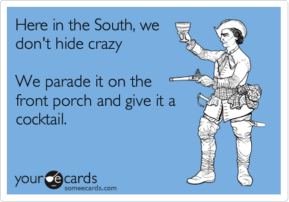 Here in the South, we don't hide crazy  We parade it on the  front porch and give it a cocktail.