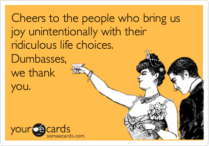 Cheers to the people who bring us joy unintentionally with their ridiculous life choices. Dumbasses, we thank you.