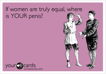 If women are truly equal, where is YOUR penis?