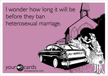 I wonder how long it will be before they ban heterosexual marriage.