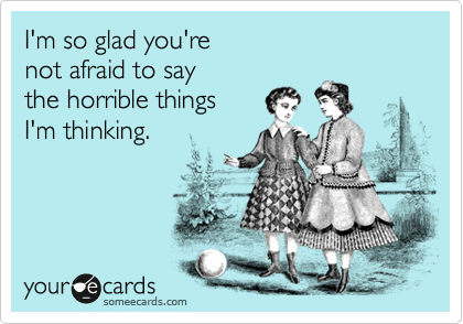 I'm so glad you're  not afraid to say the horrible things I'm thinking.