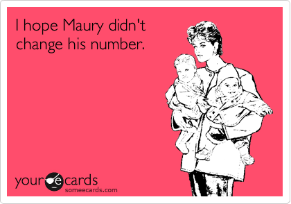 I hope Maury didn't  change his number.