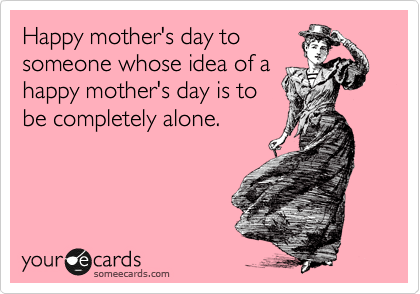Happy mother's day to someone whose idea of a happy mother's day is to be completely alone.