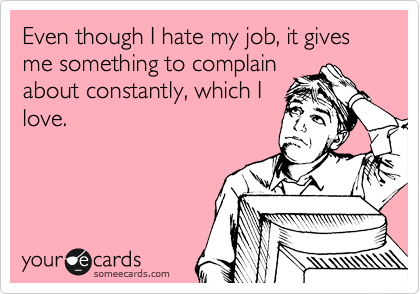 Even though I hate my job, it gives me something to complain about constantly, which I love.