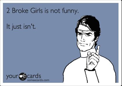 2 Broke Girls is not funny.     It just isn't.