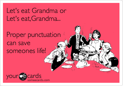Let's eat Grandma or  Let's eat,Grandma...  Proper punctuation can save someones life!